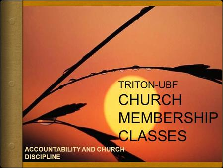 TRITON-UBF CHURCH MEMBERSHIP CLASSES ACCOUNTABILITY AND CHURCH DISCIPLINE.