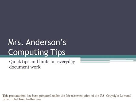 Mrs. Anderson's Computing Tips Quick tips and hints for everyday document work This presentation has been prepared under the fair use exemption of the.