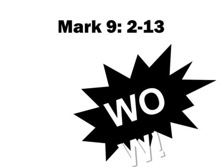 Mark 9: 2-13 WO W!. Mark 8:31: 'he then began to teach them that the Son of Man must suffer many things and be rejected by the elders, chief priests and.