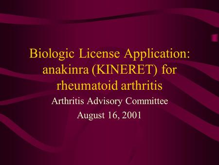 Biologic License Application: anakinra (KINERET) for rheumatoid arthritis Arthritis Advisory Committee August 16, 2001.