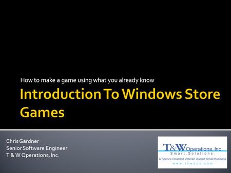 How to make a game using what you already know Chris Gardner Senior Software Engineer T & W Operations, Inc.