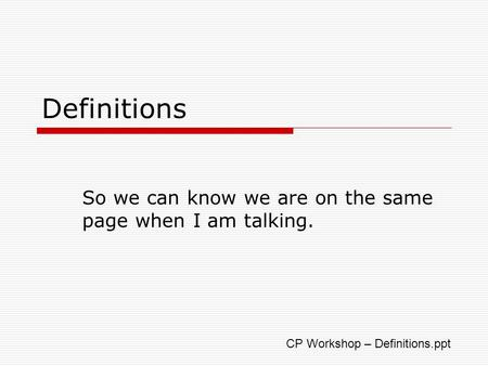Definitions So we can know we are on the same page when I am talking. CP Workshop – Definitions.ppt.