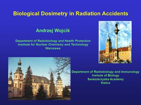 Biological Dosimetry in Radiation Accidents Andrzej Wojcik Department of Radiobiology and Health Protection Institute for Nuclear Chemistry and Technology.