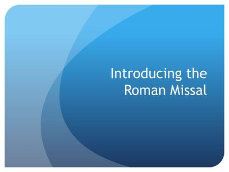Introducing the Roman Missal. Overview Introductions Starter Questions Looking at the Text Putting it into Practice.