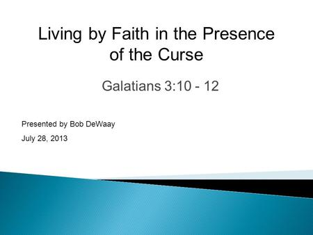 Galatians 3:10 - 12 Presented by Bob DeWaay July 28, 2013 Living by Faith in the Presence of the Curse.