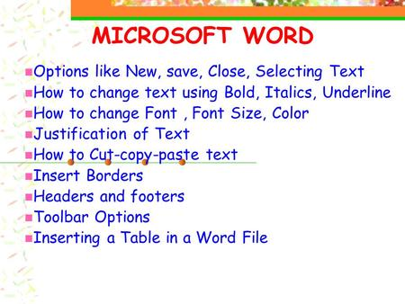 MICROSOFT WORD Options like New, save, Close, Selecting Text How to change text using Bold, Italics, Underline How to change Font, Font Size, Color Justification.