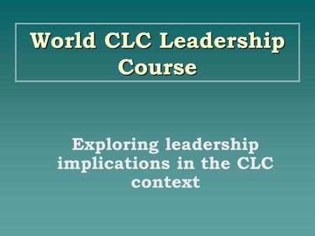 World CLC Leadership Course Exploring leadership implications in the CLC context.