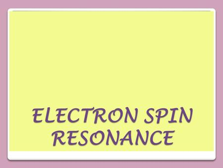 ELECTRON SPIN RESONANCE. DefinitionDefinition It is also called electron paramagnetic resonance (EPR) or electron magnetic resonance (EMR). Is a branch.