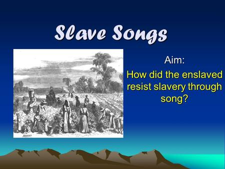 Slave Songs Aim: How did the enslaved resist slavery through song?