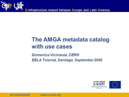 IST-2006-026409 www.eu-eela.org E-infrastructure shared between Europe and Latin America The AMGA metadata catalog with use cases Domenico Vicinanza, CERN.
