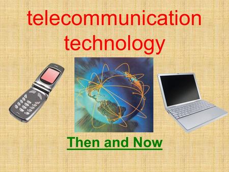 Telecommunication technology Then and Now. But First… What is telecommunication Technology? Telecommunication is the transmission of messages over a country.
