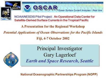 Jason-1 QuikScat Principal Investigator Gary Lagerloef Earth and Space Research, Seattle NOAA/NESDIS Pilot Project: An Operational Data Center for Satellite-Derived.