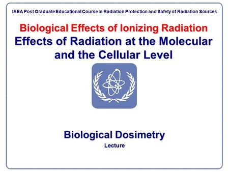 Biological Effects of Ionizing Radiation Effects of Radiation at the Molecular and the Cellular Level Biological Dosimetry Lecture IAEA Post Graduate Educational.