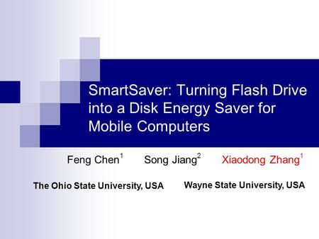 SmartSaver: Turning Flash Drive into a Disk Energy Saver for <strong>Mobile</strong> Computers Feng Chen 1 Song Jiang 2 Xiaodong Zhang 1 The Ohio State University, USA.