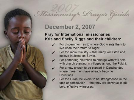 December 2, 2007 Pray for International missionaries Kris and Shelly Riggs and their children: For discernment as to where God wants them to live upon.