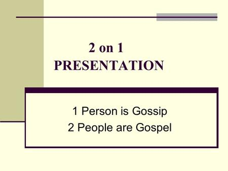2 on 1 PRESENTATION 1 Person is Gossip 2 People are Gospel.