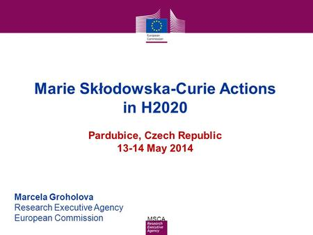 Date: in 12 pts MSCA Marie Skłodowska-Curie Actions in H2020 Pardubice, Czech Republic 13-14 May 2014 Marcela Groholova Research Executive Agency European.