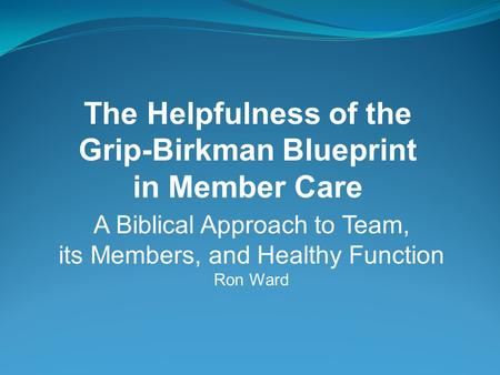 A Biblical Approach to Team, its Members, and Healthy Function Ron Ward The Helpfulness of the Grip-Birkman Blueprint in Member Care.