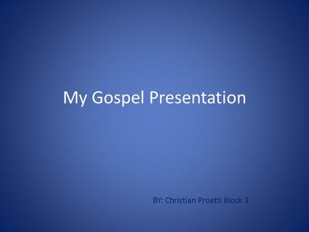My Gospel Presentation BY: Christian Proetti Block 3.