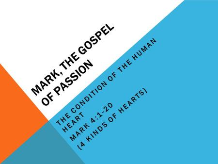 MARK, THE GOSPEL OF PASSION THE CONDITION OF THE HUMAN HEART MARK 4:1-20 {4 KINDS OF HEARTS}