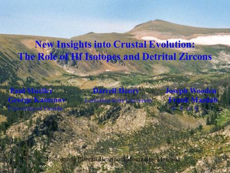 New Insights into Crustal Evolution: The Role of Hf Isotopes and Detrital Zircons Paul Mueller Darrell Henry Joseph Wooden George Kamenov Louisiana State.