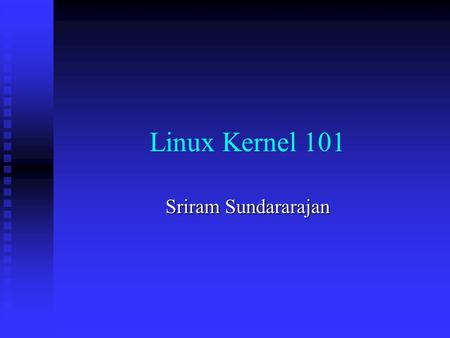 Linux Kernel 101 Sriram Sundararajan. Linux : /lee'nuhks/ or /li'nuks/, not /li:'nuhks/ n. /lee'nuhks/ or /li'nuks/, not /li:'nuhks/ n. The free Unix.