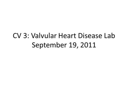 CV 3: Valvular Heart Disease Lab September 19, 2011.