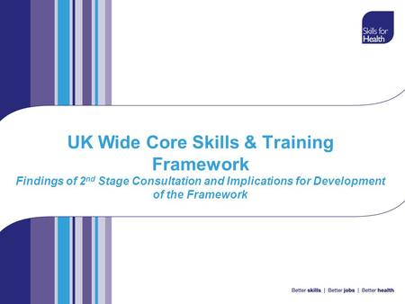 UK Wide Core Skills & Training Framework Findings of 2 nd Stage Consultation and Implications for Development of the Framework.