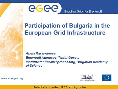 INFSO-RI-508833 Enabling Grids for E-sciencE www.eu-egee.org InterExpo Center, 8.11.2006, Sofia Participation of Bulgaria in the European Grid Infrastructure.