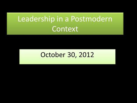 Leadership in a Postmodern Context October 30, 2012.