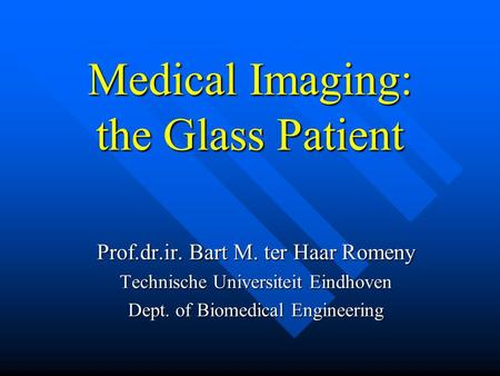 Medical Imaging: the Glass Patient Prof.dr.ir. Bart M. ter Haar Romeny Technische Universiteit Eindhoven Dept. of Biomedical Engineering.