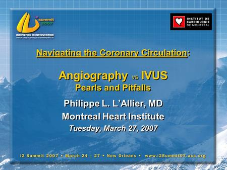 Navigating the Coronary Circulation: Angiography vs IVUS Pearls and Pitfalls Philippe L. L'Allier, MD Montreal Heart Institute Tuesday, March 27, 2007.