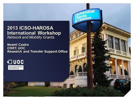 2013 ICSO-HAROSA International Workshop Network and Mobility Grants. Noemí Castro OSRT, UOC Research and Transfer Support Office 2013 ICSO-HAROSA International.