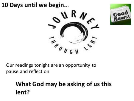10 Days until we begin... What God may be asking of us this lent? Our readings tonight are an opportunity to pause and reflect on.