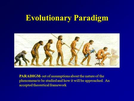 Evolutionary Paradigm PARADIGM- set of assumptions about the nature of the phenomena to be studied and how it will be approached. An accepted theoretical.