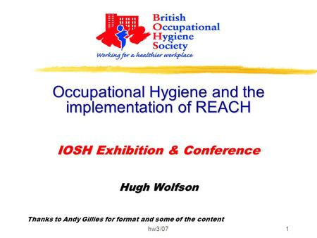 Hw3/071 Occupational Hygiene and the implementation of REACH IOSH Exhibition & Conference Hugh Wolfson Thanks to Andy Gillies for format and some of the.