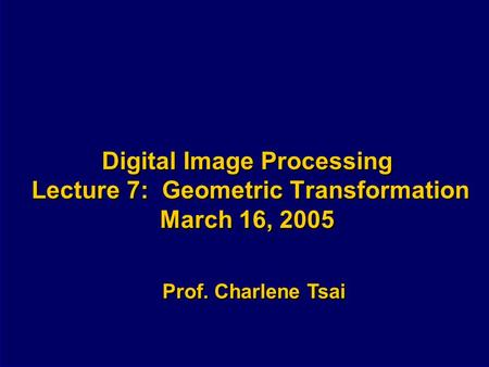 Digital Image Processing Lecture 7: Geometric Transformation March 16, 2005 Prof. Charlene Tsai.