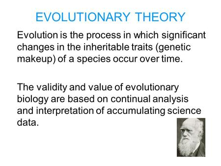 EVOLUTIONARY THEORY Evolution is the process in which significant changes in the inheritable traits (genetic makeup) of a species occur over time. The.