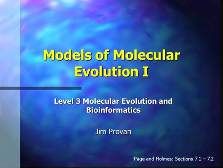 Models of Molecular Evolution I Level 3 Molecular Evolution and Bioinformatics Jim Provan Page and Holmes: Sections 7.1 – 7.2.