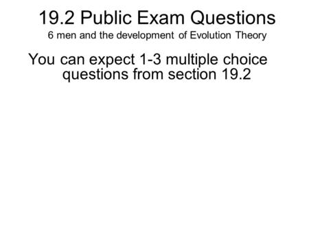 19.2 Public Exam Questions 6 men and the development of Evolution Theory You can expect 1-3 multiple choice questions from section 19.2.