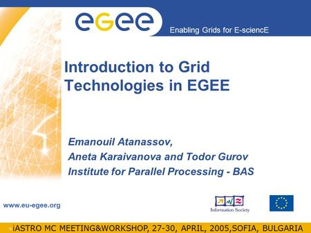 INFSO-RI-508833 Enabling Grids for E-sciencE www.eu-egee.org iASTRO MC MEETING&WORKSHOP, 27-30, APRIL, 2005,SOFIA, BULGARIA Introduction to Grid Technologies.