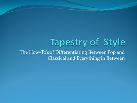 The How-To's of Differentiating Between Pop and Classical and Everything in Between.
