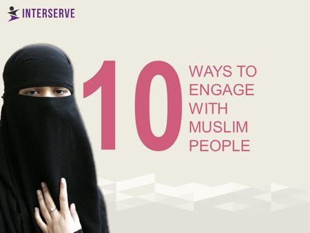 WAYS TO ENGAGE WITH MUSLIM PEOPLE 10. Take advantage of natural opportunities to meet informally 1.