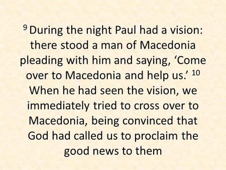 9 During the night Paul had a vision: there stood a man of Macedonia pleading with him and saying, 'Come over to Macedonia and help us.' 10 When he had.