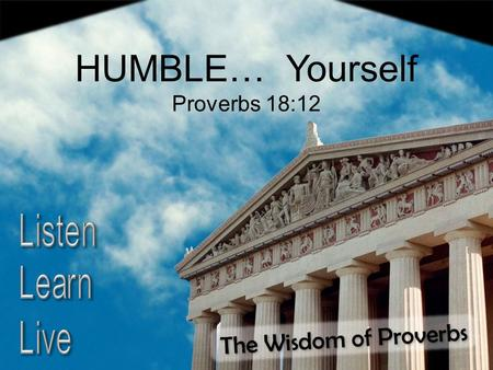 The Wisdom of Proverbs HUMBLE… Yourself Proverbs 18:12.