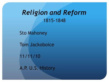 Religion and Reform 1815-1848 Sto Mahoney Tom Jackoboice 11/11/10 A.P. U.S. History.