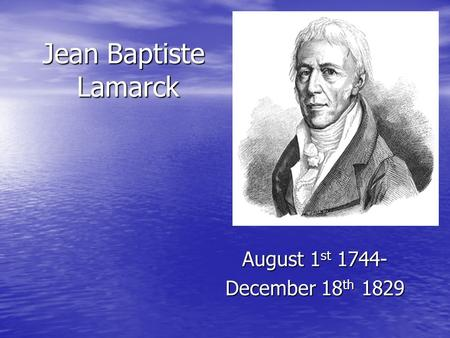 Jean Baptiste Lamarck August 1st 1744- December 18th 1829.
