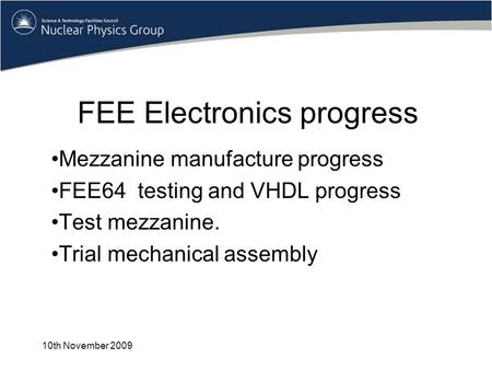 FEE Electronics progress Mezzanine manufacture progress FEE64 testing and VHDL progress Test mezzanine. Trial mechanical assembly 10th November 2009.