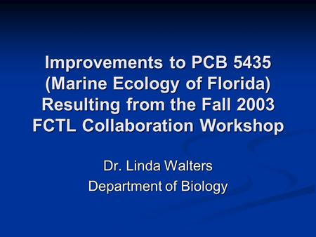 Improvements to PCB 5435 (Marine Ecology of Florida) Resulting from the Fall 2003 FCTL Collaboration Workshop Dr. Linda Walters Department of Biology.