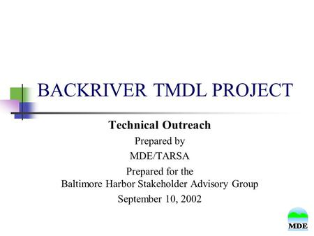 BACKRIVER TMDL PROJECT Technical Outreach Prepared by MDE/TARSA Prepared for the Baltimore Harbor Stakeholder Advisory Group September 10, 2002.